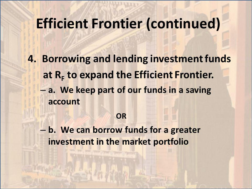 Efficient Frontier (continued) 4.Borrowing and lending investment funds at R F to expand the Efficient Frontier. – a. We keep part of our funds in a s