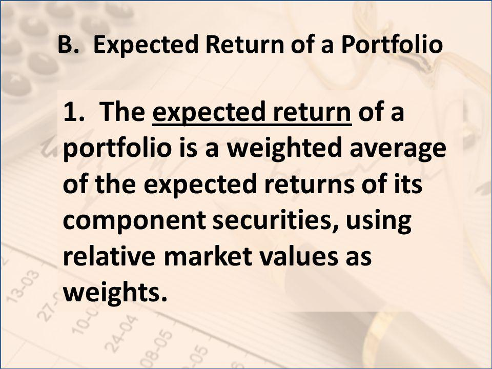 B. Expected Return of a Portfolio 1. The expected return of a portfolio is a weighted average of the expected returns of its component securities, usi