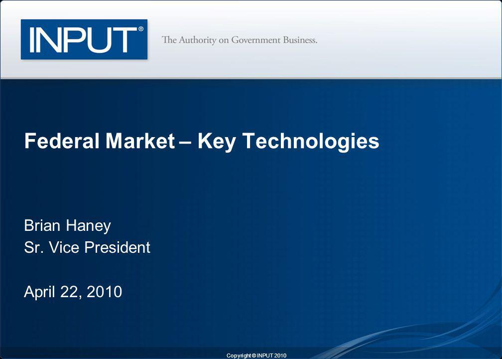 Brian Haney Sr. Vice President April 22, 2010 Federal Market – Key Technologies Copyright © INPUT 2010