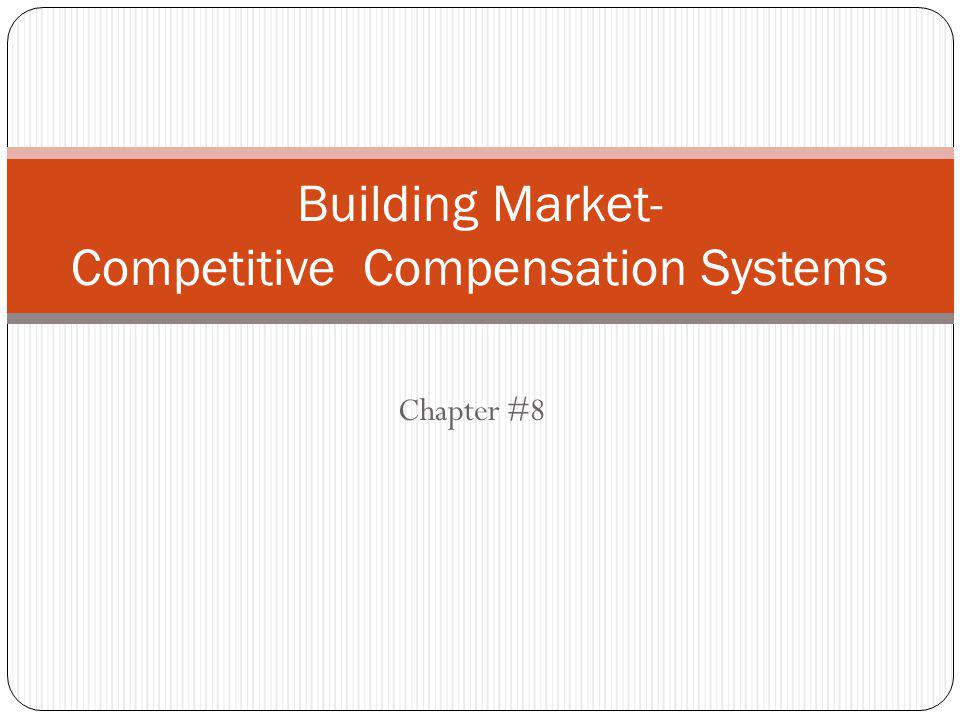 Chapter #8 Building Market- Competitive Compensation Systems