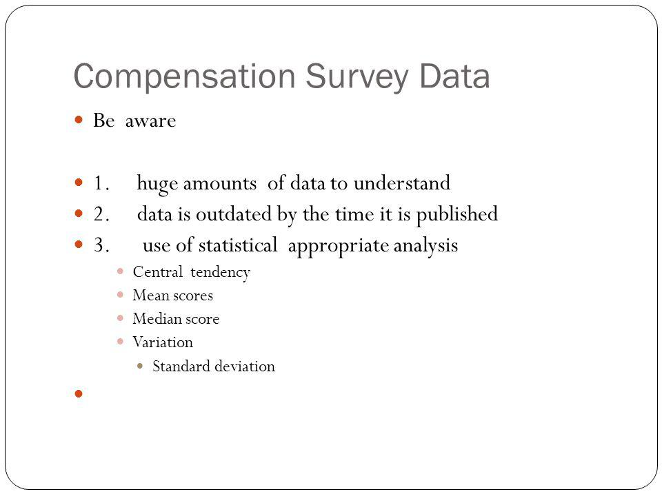 Compensation Survey Data Be aware 1. huge amounts of data to understand 2. data is outdated by the time it is published 3. use of statistical appropri