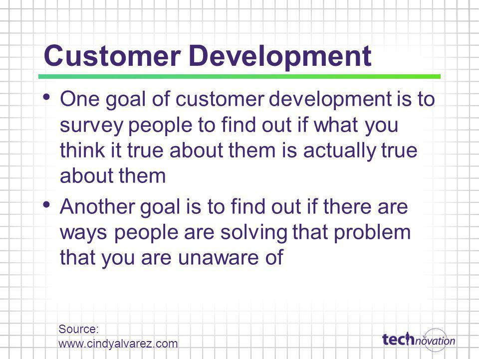 Customer Development One goal of customer development is to survey people to find out if what you think it true about them is actually true about them Another goal is to find out if there are ways people are solving that problem that you are unaware of Source: www.cindyalvarez.com