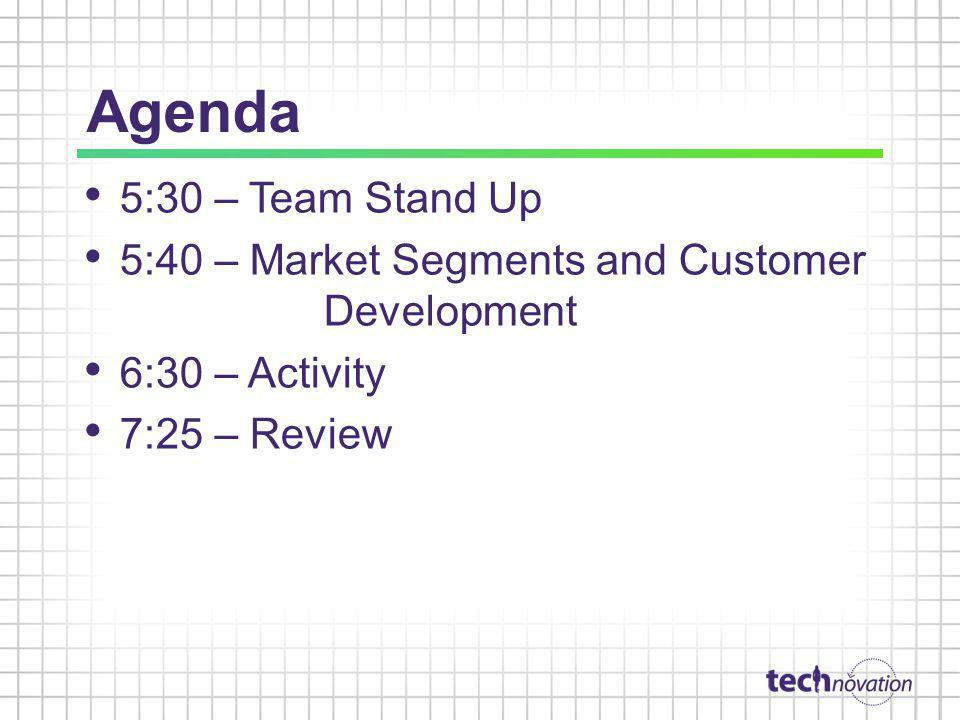 Agenda 5:30 – Team Stand Up 5:40 – Market Segments and Customer Development 6:30 – Activity 7:25 – Review