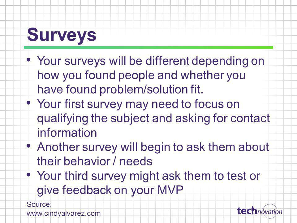 Surveys Your surveys will be different depending on how you found people and whether you have found problem/solution fit.