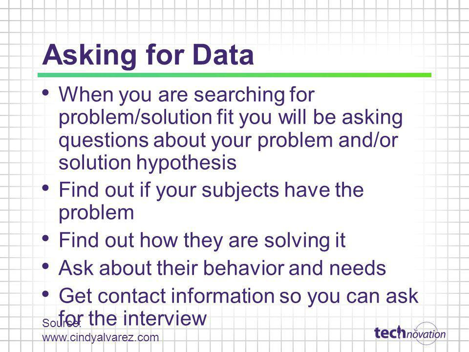 Asking for Data When you are searching for problem/solution fit you will be asking questions about your problem and/or solution hypothesis Find out if your subjects have the problem Find out how they are solving it Ask about their behavior and needs Get contact information so you can ask for the interview Source: www.cindyalvarez.com