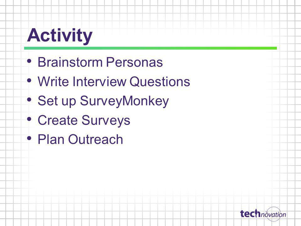 Activity Brainstorm Personas Write Interview Questions Set up SurveyMonkey Create Surveys Plan Outreach