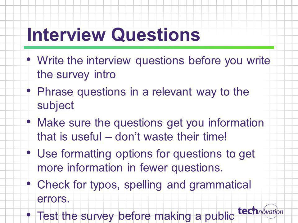 Interview Questions Write the interview questions before you write the survey intro Phrase questions in a relevant way to the subject Make sure the questions get you information that is useful – dont waste their time.