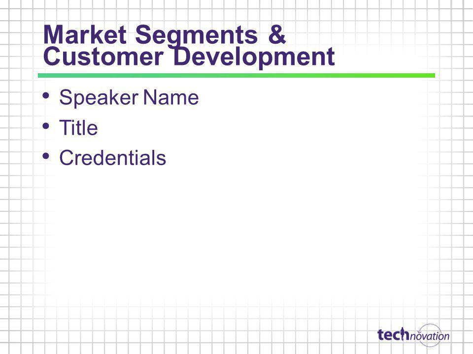 Market Segments & Customer Development Speaker Name Title Credentials