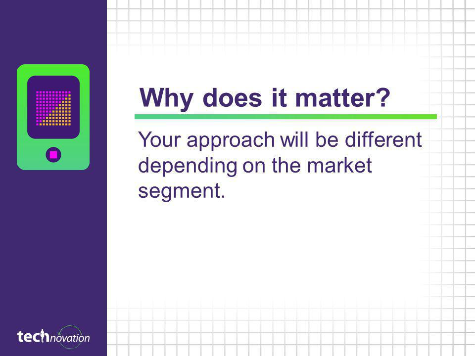 Why does it matter? Your approach will be different depending on the market segment.