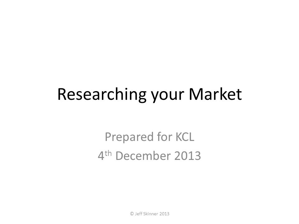 Researching your Market Prepared for KCL 4 th December 2013 © Jeff Skinner 2013