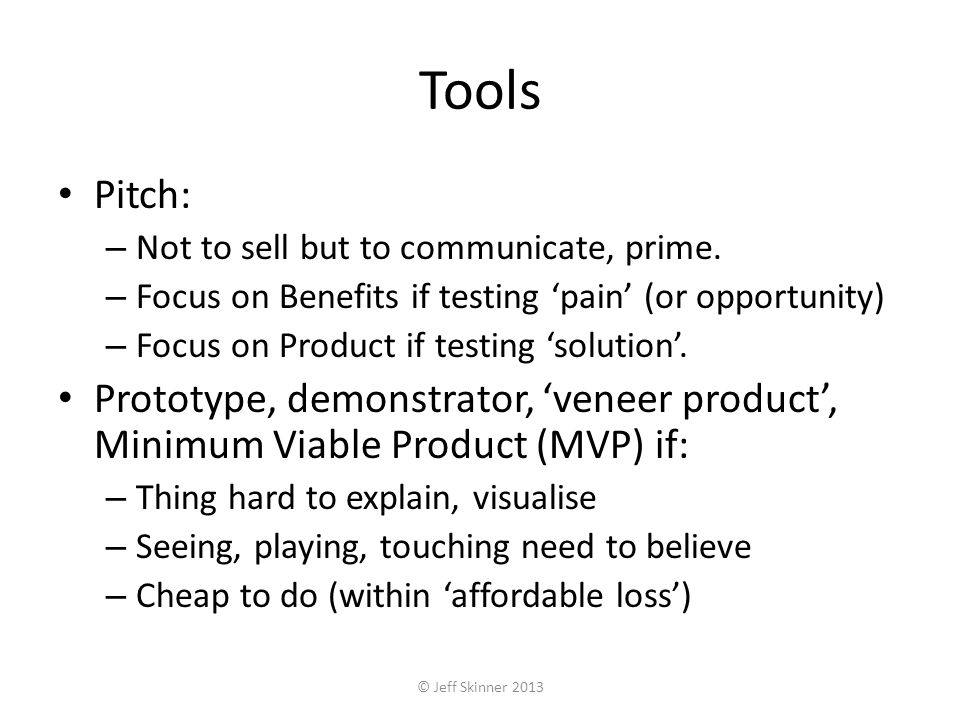 Tools Pitch: – Not to sell but to communicate, prime. – Focus on Benefits if testing pain (or opportunity) – Focus on Product if testing solution. Pro