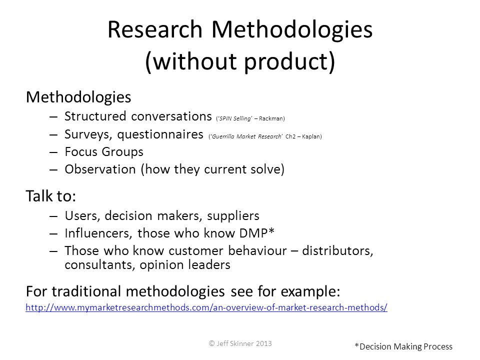Research Methodologies (without product) Methodologies – Structured conversations (SPIN Selling – Rackman) – Surveys, questionnaires (Guerrilla Market Research Ch2 – Kaplan) – Focus Groups – Observation (how they current solve) Talk to: – Users, decision makers, suppliers – Influencers, those who know DMP* – Those who know customer behaviour – distributors, consultants, opinion leaders For traditional methodologies see for example: http://www.mymarketresearchmethods.com/an-overview-of-market-research-methods/ *Decision Making Process © Jeff Skinner 2013