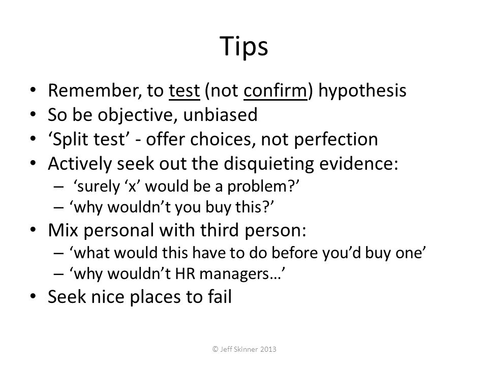 Tips Remember, to test (not confirm) hypothesis So be objective, unbiased Split test - offer choices, not perfection Actively seek out the disquieting evidence: – surely x would be a problem.