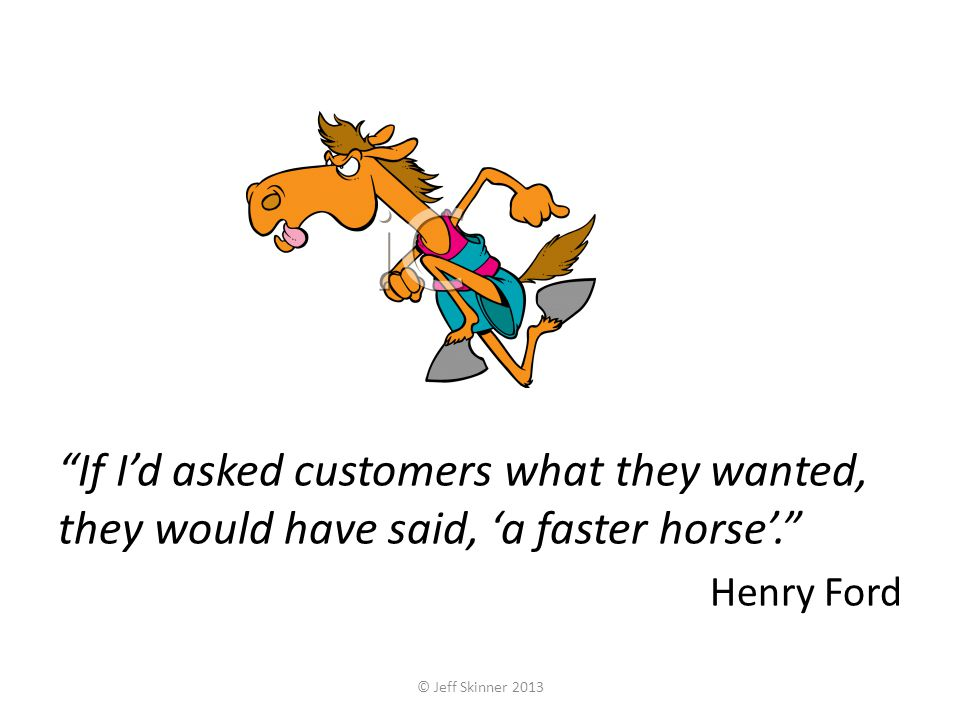 If Id asked customers what they wanted, they would have said, a faster horse.