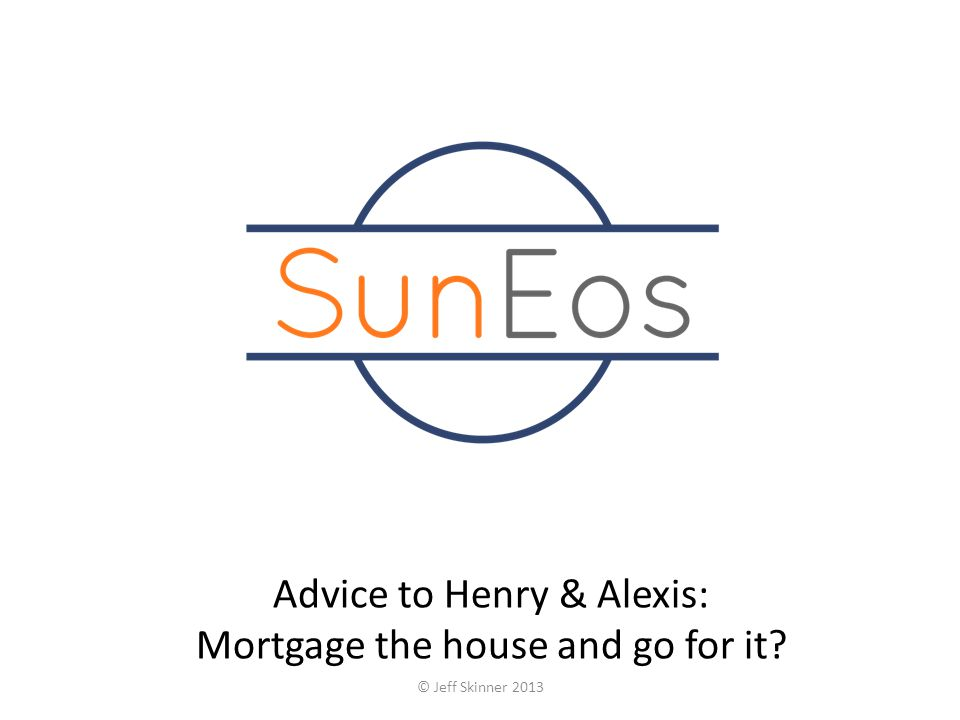 Advice to Henry & Alexis: Mortgage the house and go for it