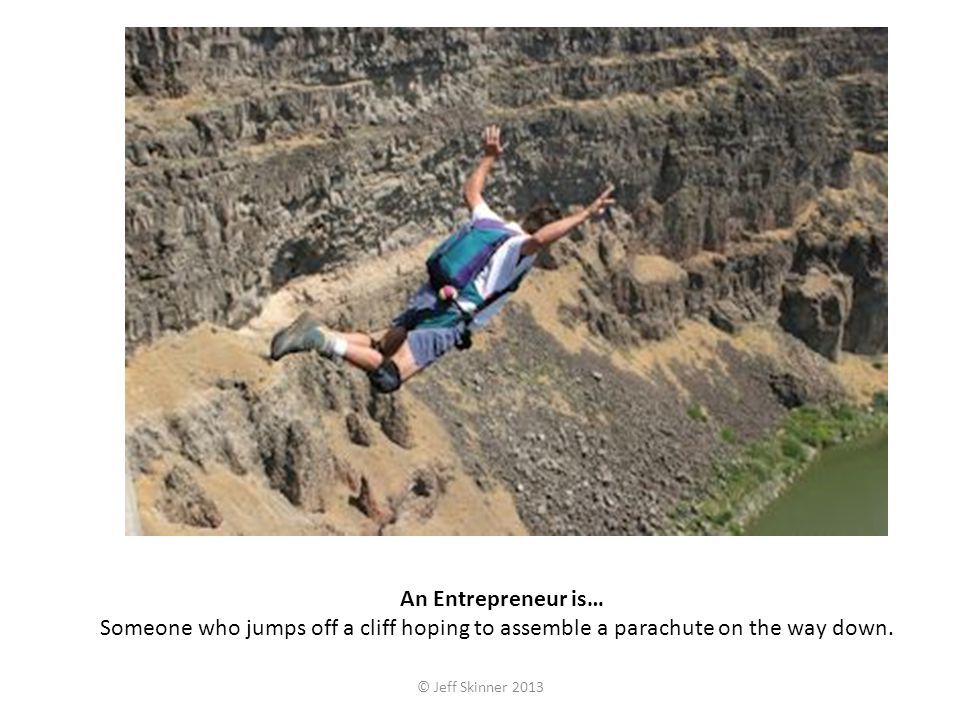An Entrepreneur is… Someone who jumps off a cliff hoping to assemble a parachute on the way down. © Jeff Skinner 2013