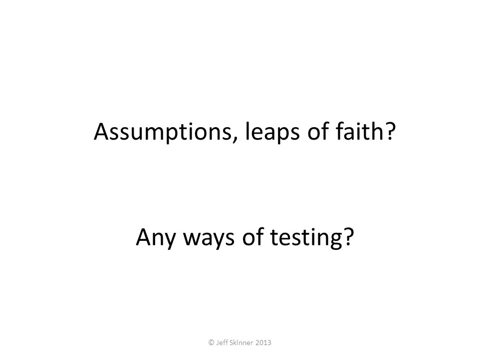 Assumptions, leaps of faith Any ways of testing