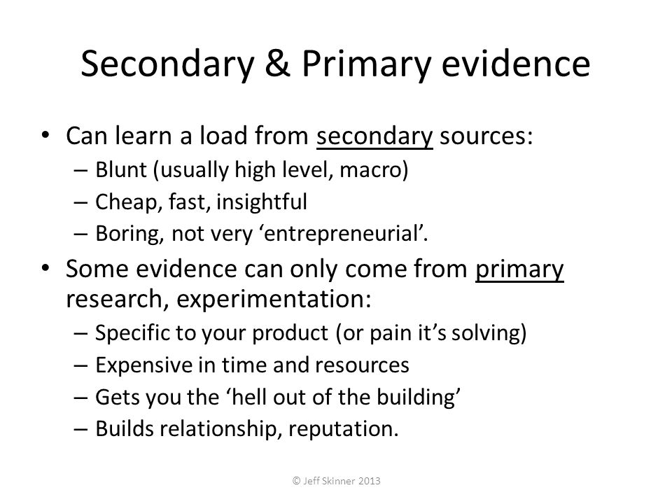 Secondary & Primary evidence Can learn a load from secondary sources: – Blunt (usually high level, macro) – Cheap, fast, insightful – Boring, not very entrepreneurial.