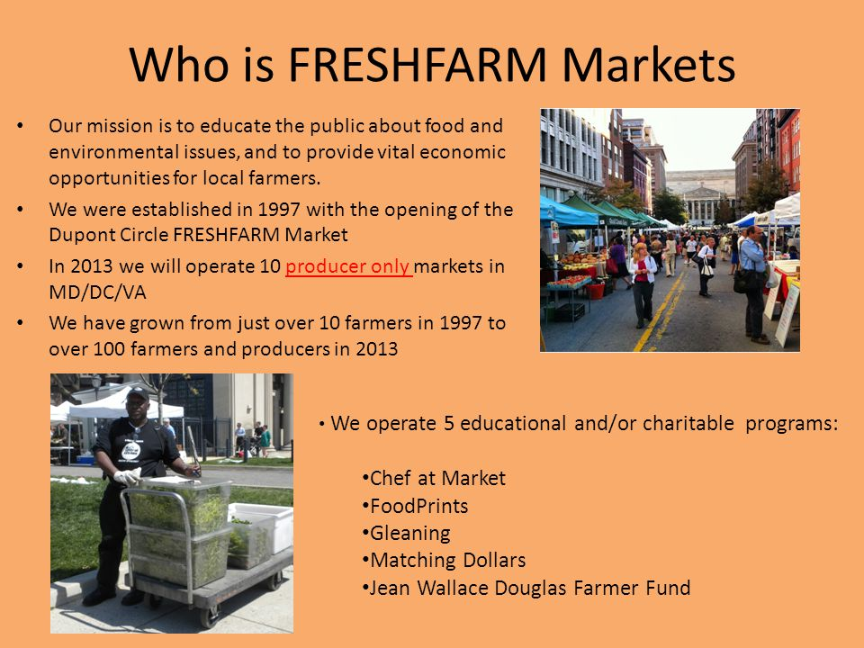 Who is FRESHFARM Markets Our mission is to educate the public about food and environmental issues, and to provide vital economic opportunities for loc