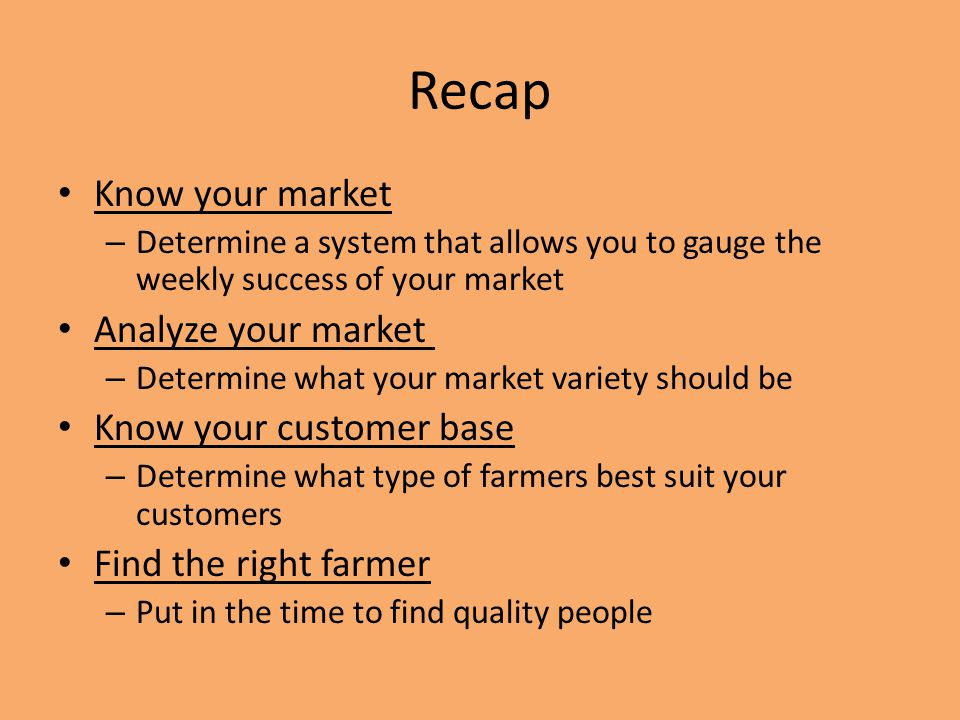 Recap Know your market – Determine a system that allows you to gauge the weekly success of your market Analyze your market – Determine what your market variety should be Know your customer base – Determine what type of farmers best suit your customers Find the right farmer – Put in the time to find quality people