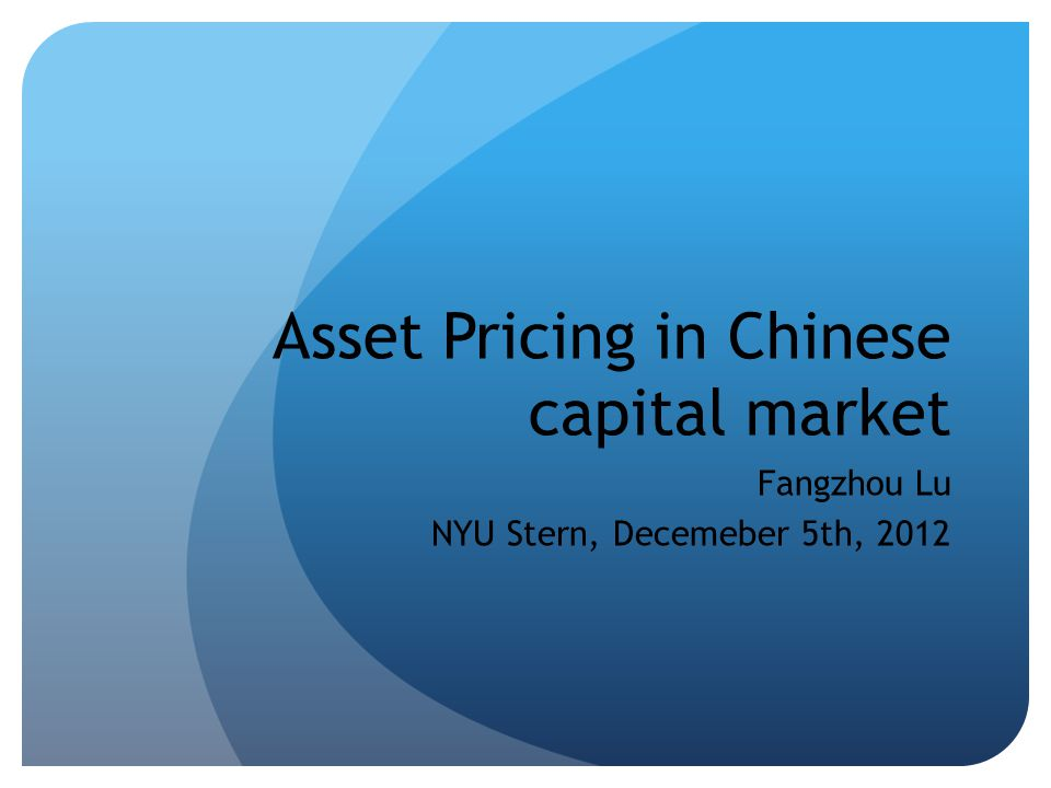 Asset Pricing in Chinese capital market Fangzhou Lu NYU Stern, Decemeber 5th, 2012