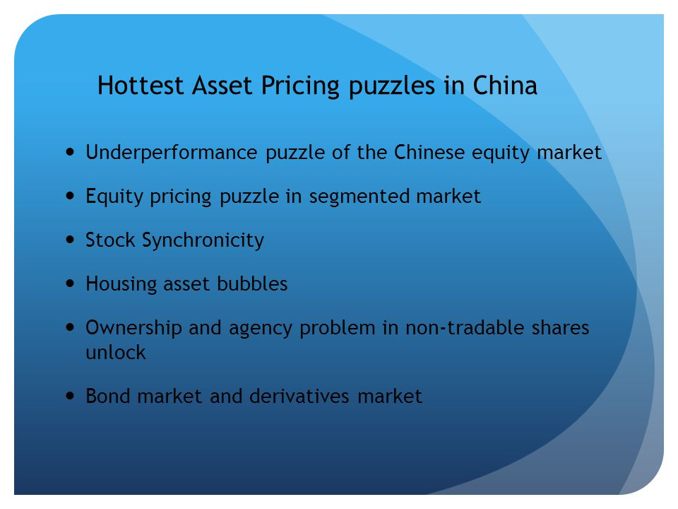 Hottest Asset Pricing puzzles in China Underperformance puzzle of the Chinese equity market Equity pricing puzzle in segmented market Stock Synchronicity Housing asset bubbles Ownership and agency problem in non-tradable shares unlock Bond market and derivatives market
