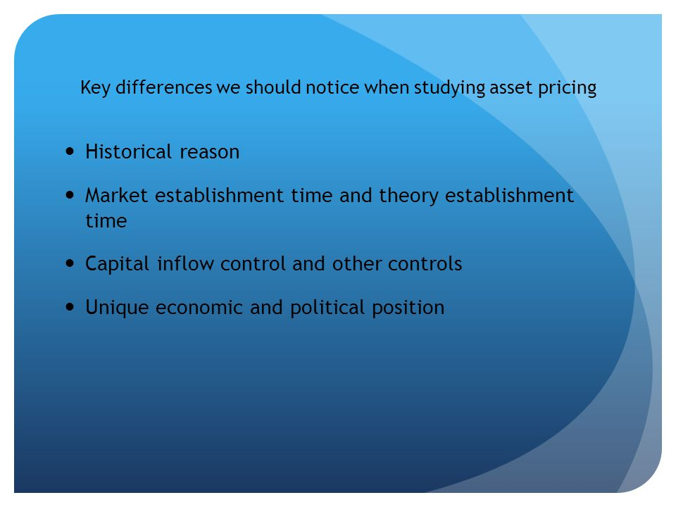 Key differences we should notice when studying asset pricing Historical reason Market establishment time and theory establishment time Capital inflow control and other controls Unique economic and political position
