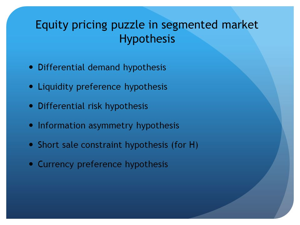 Equity pricing puzzle in segmented market Hypothesis Differential demand hypothesis Liquidity preference hypothesis Differential risk hypothesis Information asymmetry hypothesis Short sale constraint hypothesis (for H) Currency preference hypothesis