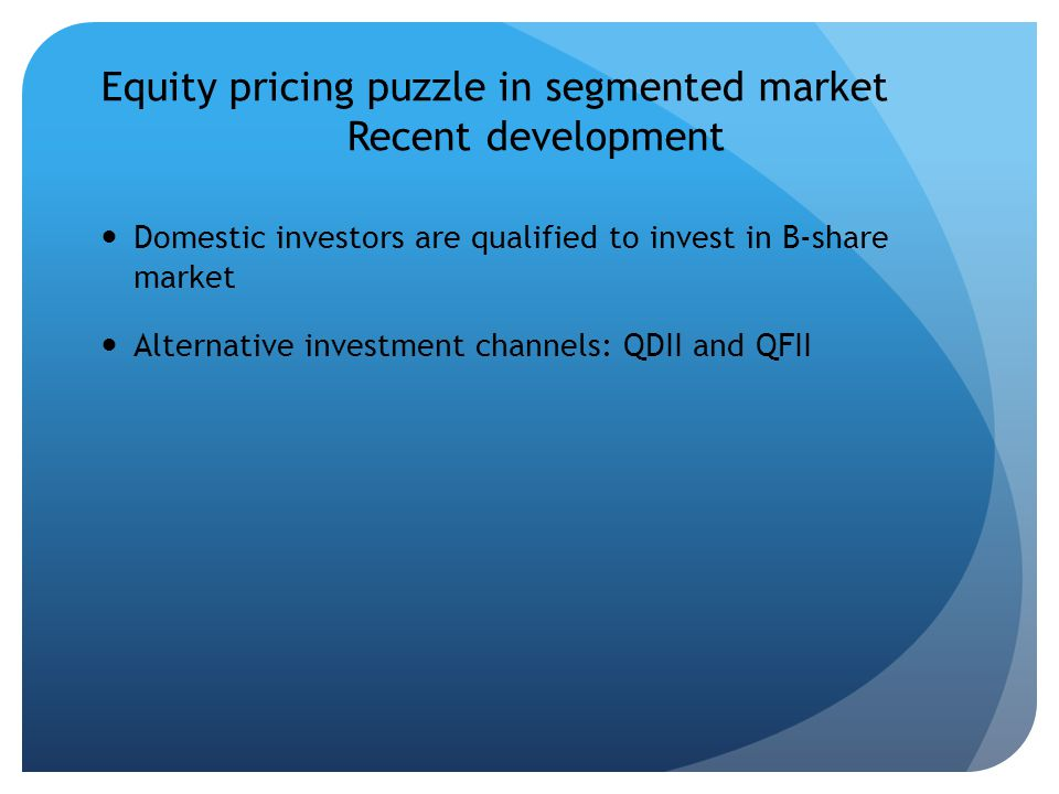 Equity pricing puzzle in segmented market Recent development Domestic investors are qualified to invest in B-share market Alternative investment channels: QDII and QFII