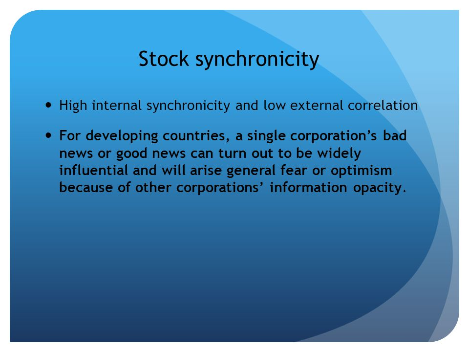 Stock synchronicity High internal synchronicity and low external correlation For developing countries, a single corporations bad news or good news can turn out to be widely influential and will arise general fear or optimism because of other corporations information opacity.