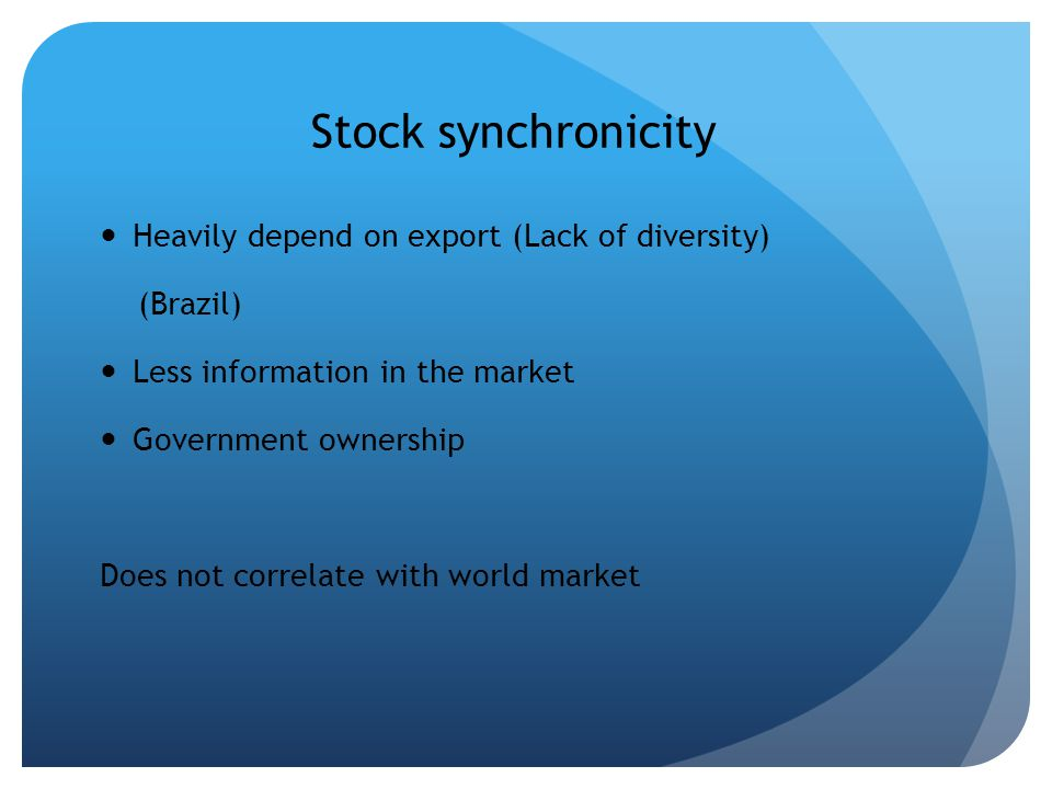 Stock synchronicity Heavily depend on export (Lack of diversity) (Brazil) Less information in the market Government ownership Does not correlate with world market