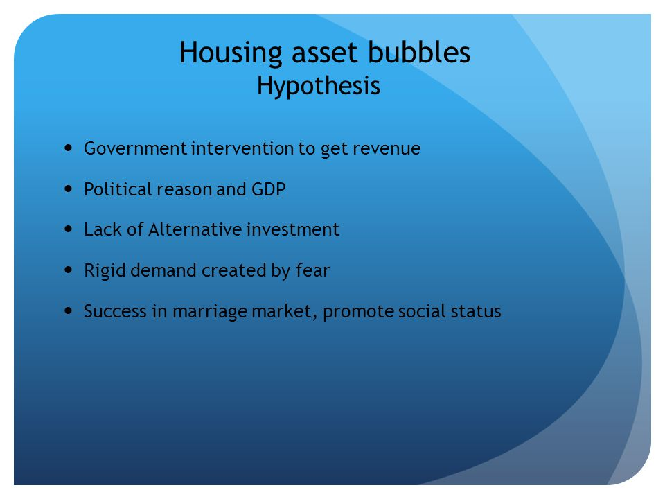 Housing asset bubbles Hypothesis Government intervention to get revenue Political reason and GDP Lack of Alternative investment Rigid demand created by fear Success in marriage market, promote social status
