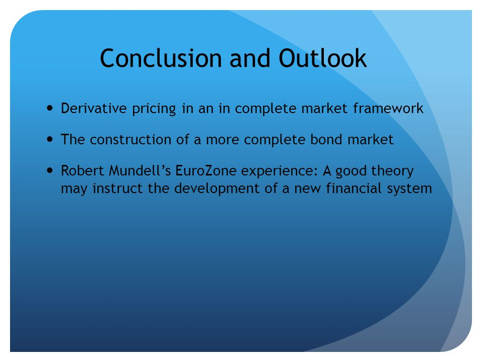 Conclusion and Outlook Derivative pricing in an in complete market framework The construction of a more complete bond market Robert Mundells EuroZone experience: A good theory may instruct the development of a new financial system