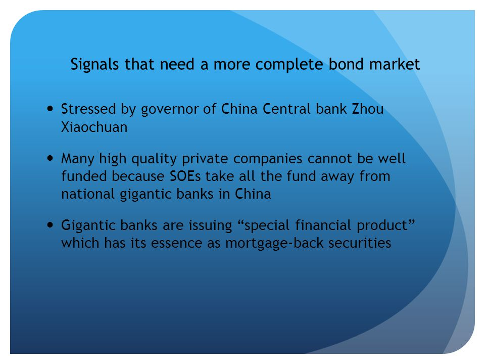 Signals that need a more complete bond market Stressed by governor of China Central bank Zhou Xiaochuan Many high quality private companies cannot be well funded because SOEs take all the fund away from national gigantic banks in China Gigantic banks are issuing special financial product which has its essence as mortgage-back securities