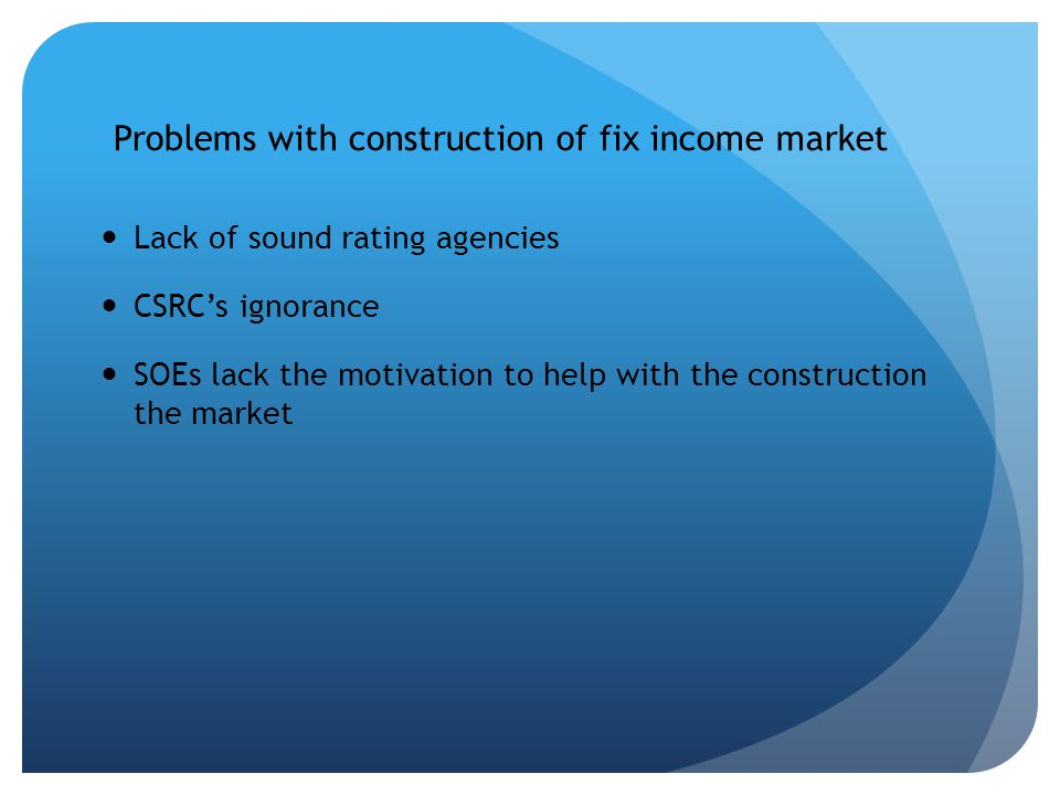Problems with construction of fix income market Lack of sound rating agencies CSRCs ignorance SOEs lack the motivation to help with the construction the market
