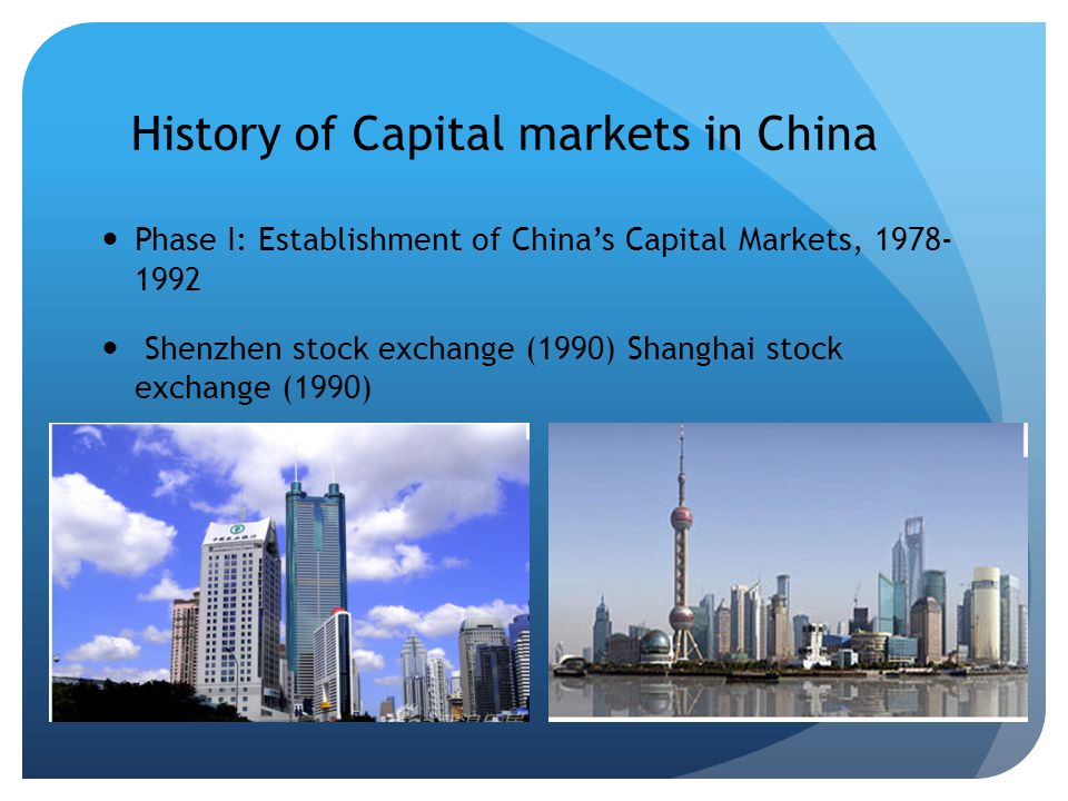 History of Capital markets in China Phase I: Establishment of Chinas Capital Markets, 1978- 1992 Shenzhen stock exchange (1990) Shanghai stock exchange (1990)