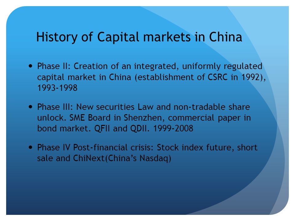 History of Capital markets in China Phase II: Creation of an integrated, uniformly regulated capital market in China (establishment of CSRC in 1992), 1993-1998 Phase III: New securities Law and non-tradable share unlock.