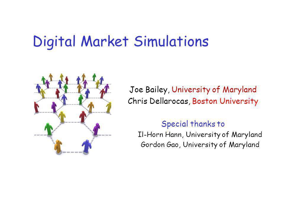 Digital Market Simulations Joe Bailey, University of Maryland Chris Dellarocas, Boston University Special thanks to Il-Horn Hann, University of Maryland Gordon Gao, University of Maryland