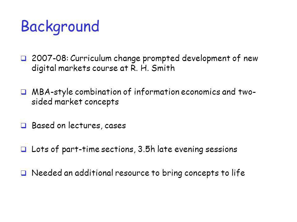 Background 2007-08: Curriculum change prompted development of new digital markets course at R. H. Smith MBA-style combination of information economics