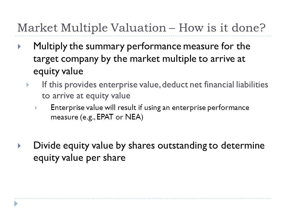 Multiply the summary performance measure for the target company by the market multiple to arrive at equity value If this provides enterprise value, de