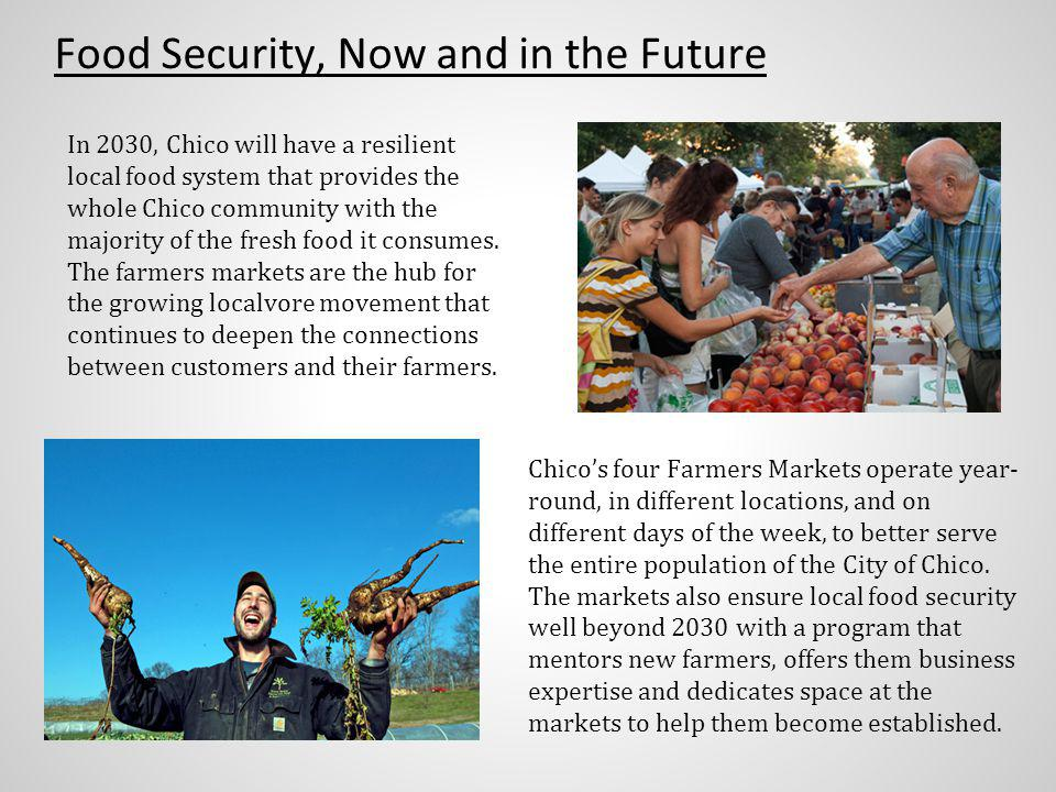 Food Security, Now and in the Future In 2030, Chico will have a resilient local food system that provides the whole Chico community with the majority of the fresh food it consumes.