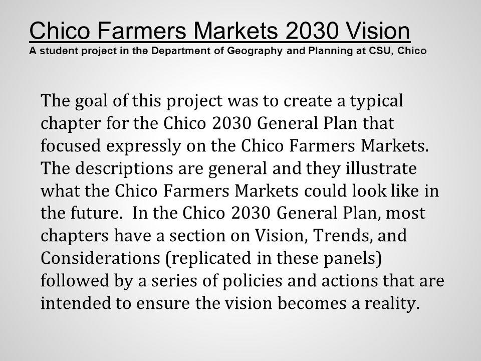 Chico Farmers Markets 2030 Vision A student project in the Department of Geography and Planning at CSU, Chico The goal of this project was to create a typical chapter for the Chico 2030 General Plan that focused expressly on the Chico Farmers Markets.