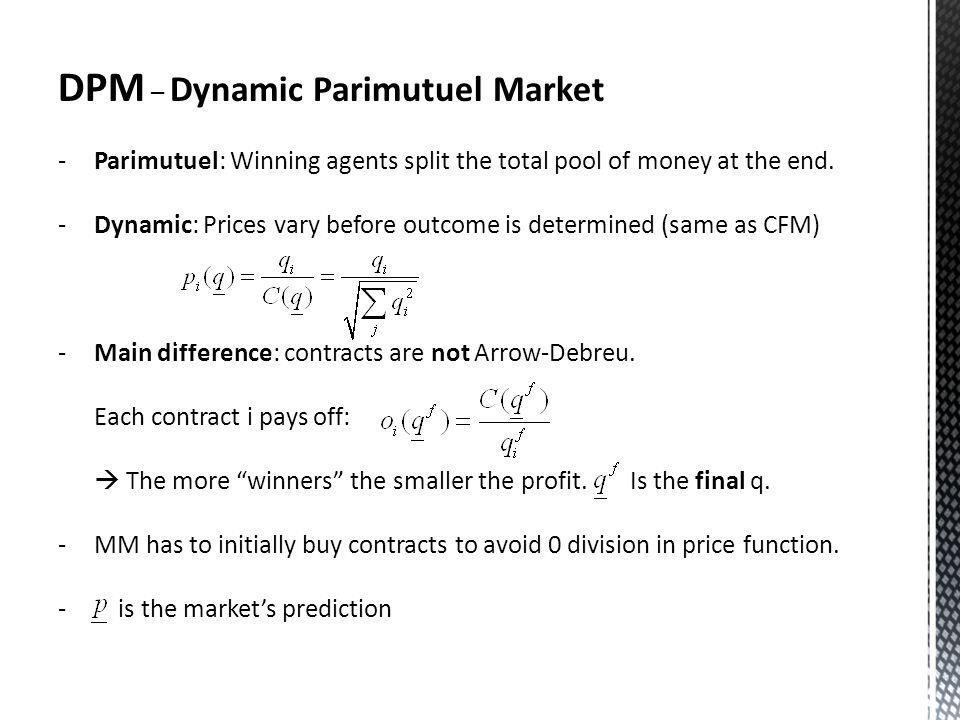 DPM – Dynamic Parimutuel Market -Parimutuel: Winning agents split the total pool of money at the end.
