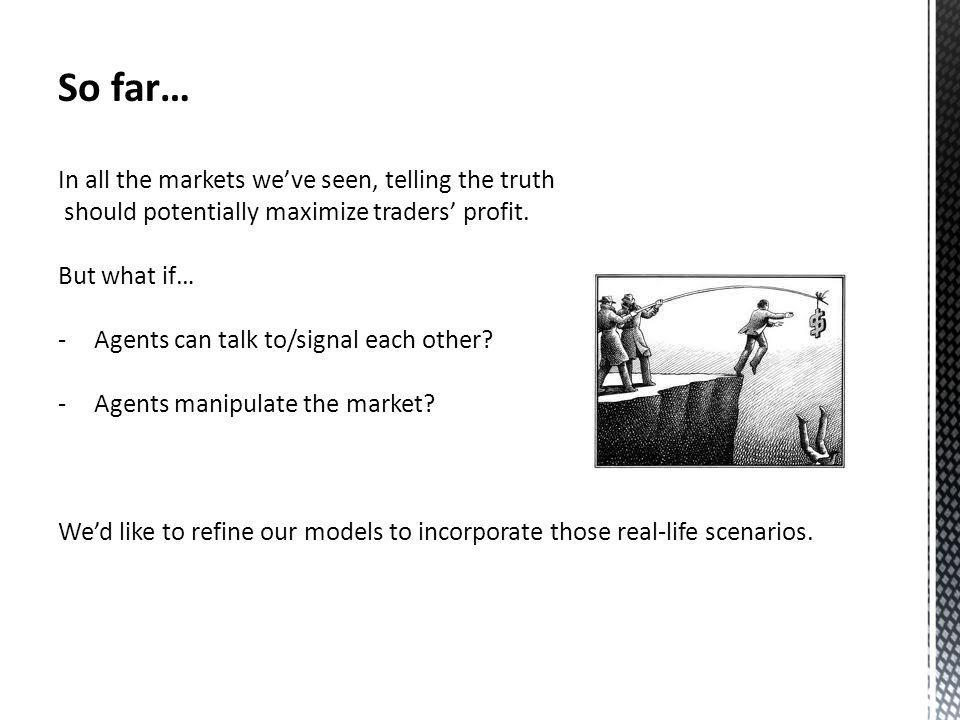 So far… In all the markets weve seen, telling the truth should potentially maximize traders profit.