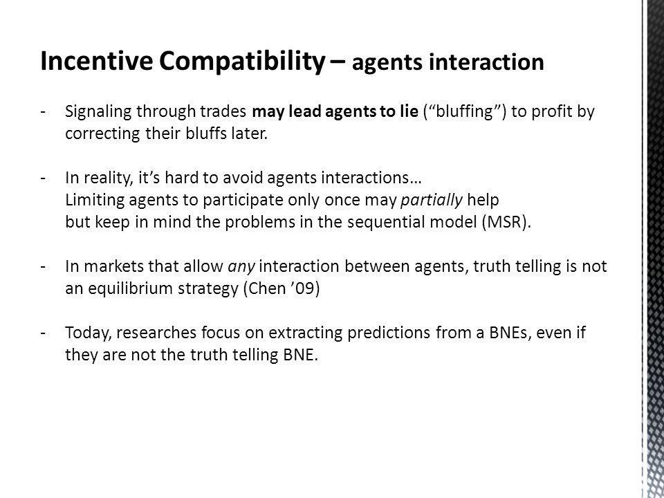 Incentive Compatibility – agents interaction -Signaling through trades may lead agents to lie (bluffing) to profit by correcting their bluffs later.