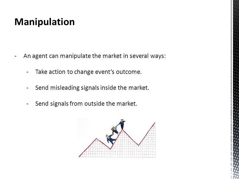 Manipulation -An agent can manipulate the market in several ways: -Take action to change events outcome.