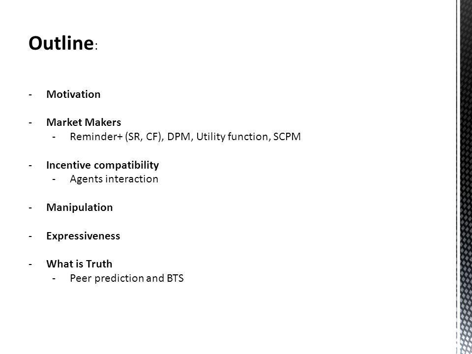 Outline : -Motivation -Market Makers -Reminder+ (SR, CF), DPM, Utility function, SCPM -Incentive compatibility -Agents interaction -Manipulation -Expressiveness -What is Truth -Peer prediction and BTS