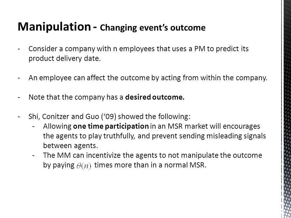 Manipulation - Changing events outcome -Consider a company with n employees that uses a PM to predict its product delivery date.