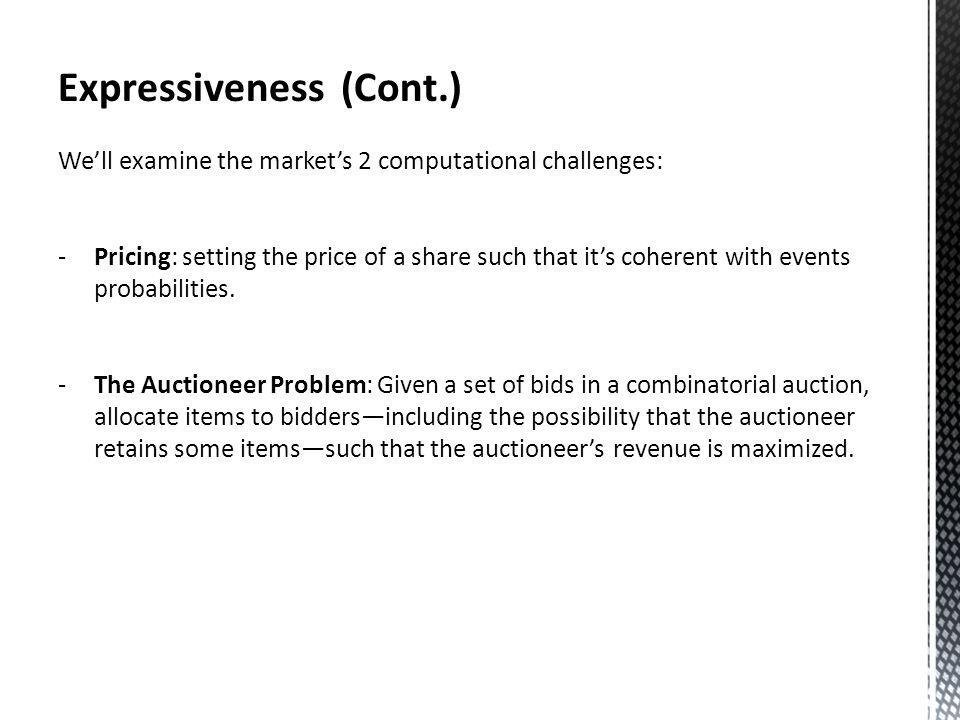 Expressiveness (Cont.) Well examine the markets 2 computational challenges: -Pricing: setting the price of a share such that its coherent with events probabilities.
