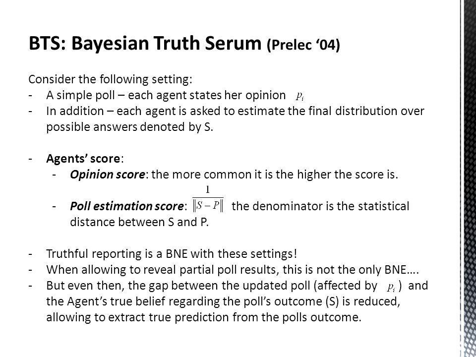 BTS: Bayesian Truth Serum (Prelec 04) Consider the following setting: -A simple poll – each agent states her opinion -In addition – each agent is asked to estimate the final distribution over possible answers denoted by S.